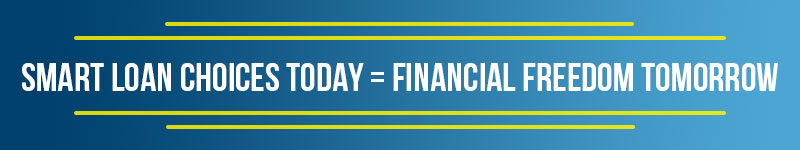 SMART LOAN CHOICES TODAY = FINANCIAL FREEDOM TOMORROW